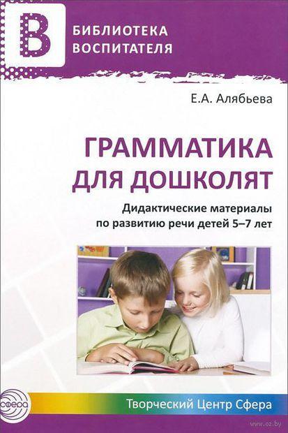 Грамматика для дошколят. Дидактические материалы по развитию речи детей 5-7 лет. Елена Алябьева