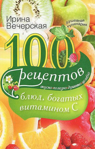 100 рецептов блюд, богатых витамином C. Ирина Вечерская