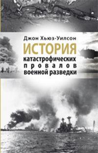 История катастрофических провалов военной разведки. Джон Хьюз-Уилсон
