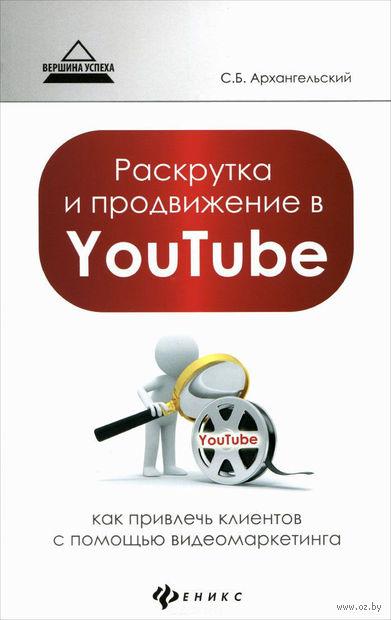 Раскрутка и продвижение в YouTube. Как привлечь клиентов с помощью видеомаркетинга. Сергей Архангельский