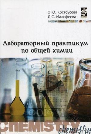 Лабораторный практикум по общей химии. Оксана Костоусова, Людмила Малофеева
