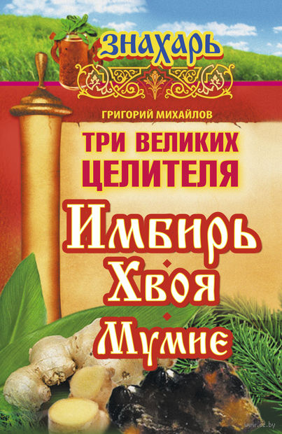 Три великих целителя: имбирь, хвоя, мумие. Григорий Михайлов