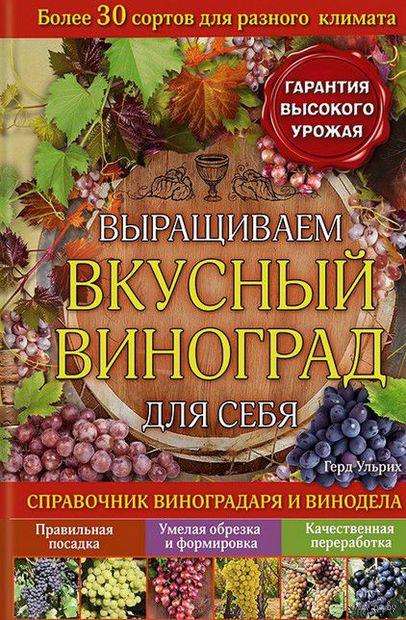Выращиваем вкусный виноград для себя. Герд Ульрих