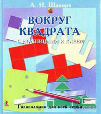 Вокруг квадрата с ножницами и клеем. Головоломки для всей семьи. Анатолий Шапиро