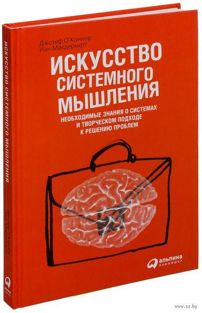 Искусство системного мышления. Необходимые знания о системах и творческом подходе к решению проблем. Иан Макдермотт, Джозеф О`Коннор