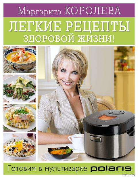 Легкие рецепты здоровой жизни. Готовим в мультиварке. Маргарита Королева