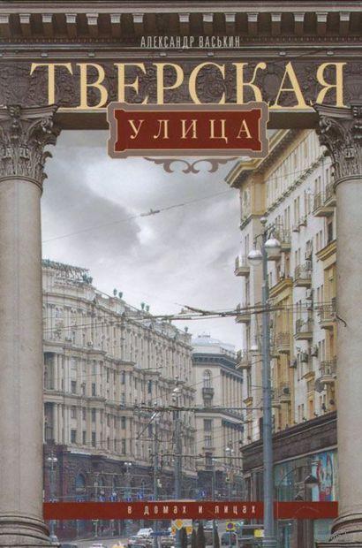 Тверская улица в домах и улицах. Александр Васькин