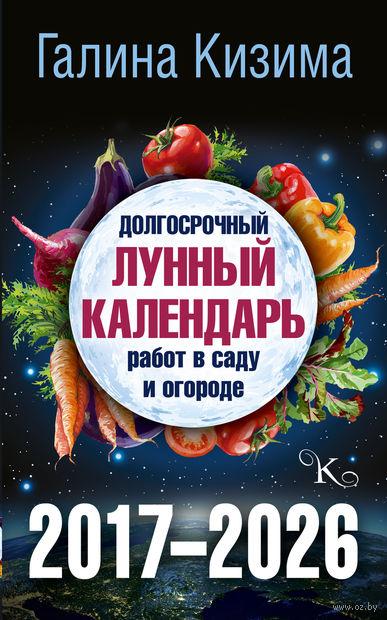 Долгосрочный лунный календарь работ в саду и огороде на 2017-2026. Галина Кизима