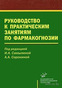Руководство к практическим занятиям по фармакогнозии. Ирина Самылина
