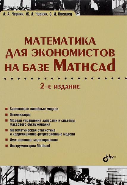Математика для экономистов на базе Mathcad. Александр Кузнецов, О. Мельникова, Аркадий Черняк