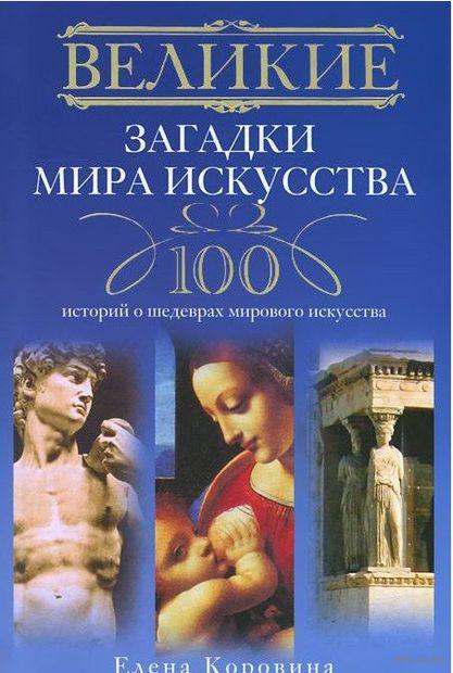 Великие загадки мира искусства. 100 историй о шедеврах мирового искуства. Елена Коровина