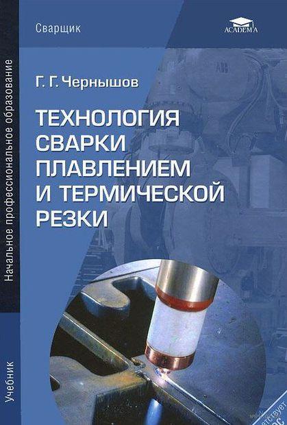 Технология сварки плавлением и термической резки. Г. Чернышев