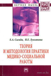 Теория и методология практики медико-социальной работы. Инна Лукьянова, Евгения Сигида