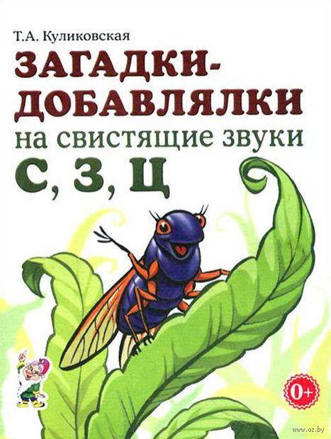 Загадки-добавлялки на свистящие звуки С, З, Ц. Татьяна Куликовская