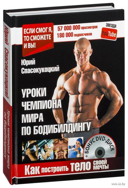 Как построить тело своей мечты. Уроки чемпиона мира по бодибилдингу (+ DVD). Юрий Спасокукоцкий