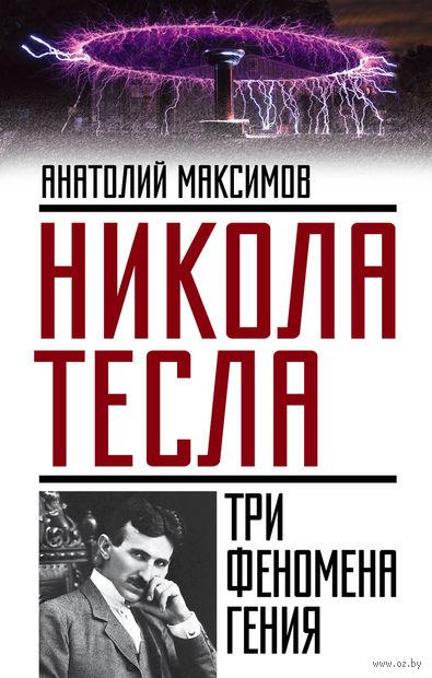 Никола Тесла: три феномена гения. Анатолий Максимов