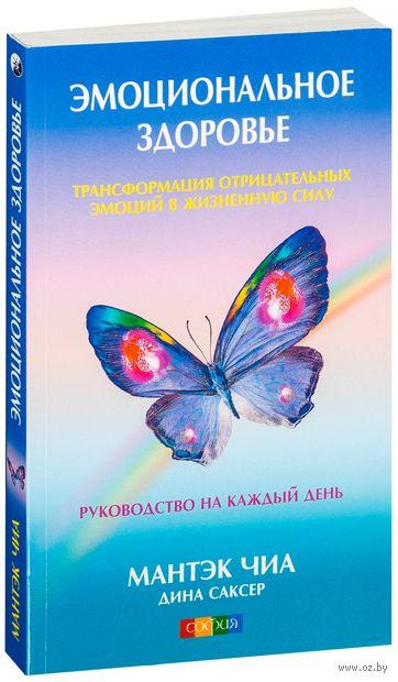 Эмоциональное здоровье. Трансформация отрицательных эмоций в жизненную силу (м). Мантэк Чиа, Дина Саксер