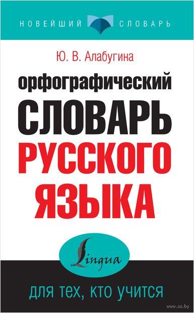 Орфографический словарь русского языка для тех, кто учится. Юлия Алабугина
