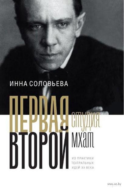 Первая студия. Второй МХАТ. Из практики театральных идей XX века. Инна  Соловьева