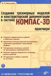 Учебник для ВУЗов. Создание трехмерных моделей и конструкторской документации в системе КОМПАС-3D. Практикум (+ DVD). Владимир Большаков