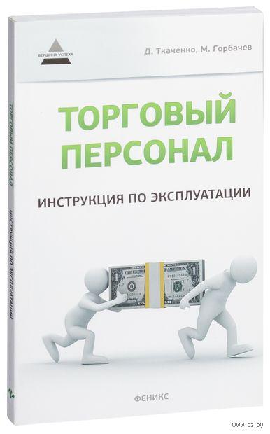 Торговый персонал. Инструкция по эксплуатации. Дмитрий Ткаченко, Максим Горбачев