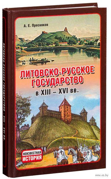 Литовско-русское государство в XIII-XVI вв.. А. Пресняков