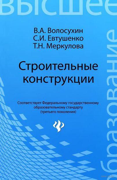 Строительные конструкции. Виктор Волосухин, С. Евтушенко, Т. Меркулова