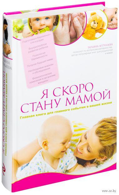 Я скоро стану мамой. Главная книга для главного события в вашей жизни. Татьяна Аптулаева