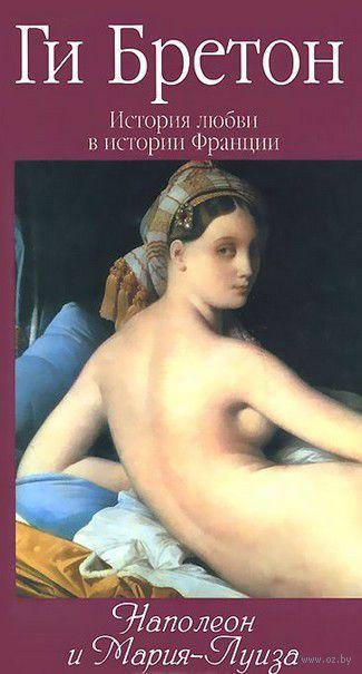 История любви в истории Франции. Том 8. Наполеон и Мария-Луиза (в 10 томах). Ги Бретон