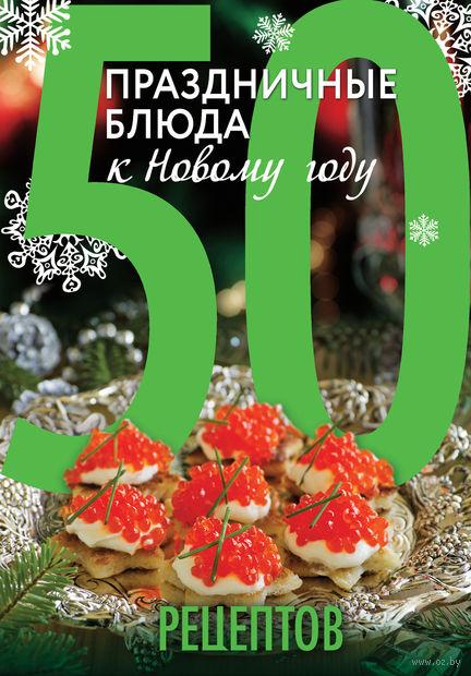 50 рецептов. Праздничные блюда к Новому году