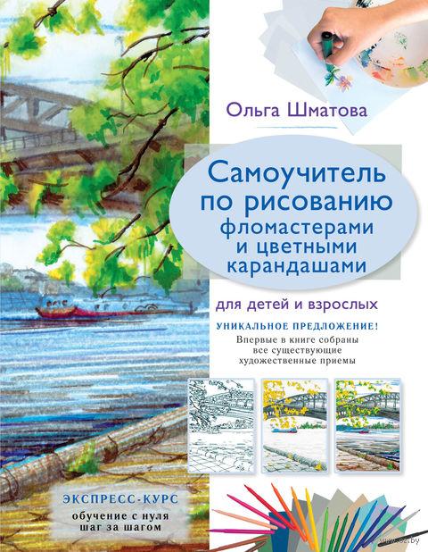 Самоучитель по рисованию фломастерами и цветными карандашами для детей и взрослых. Ольга Шматова