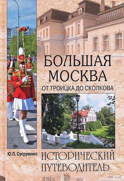 Большая Москва. От Троицка до Сколкова. Юрий Супруненко