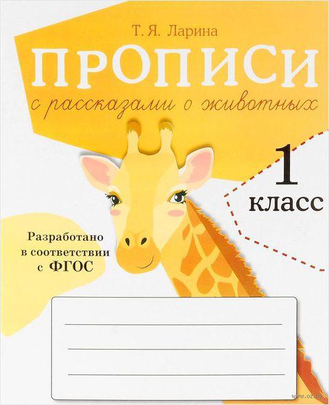 Прописи с рассказами о животных. 1 класс. Т. Ларина