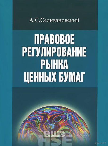Правовое регулирование рынка ценных бумаг. Учебник. Антон Селивановский