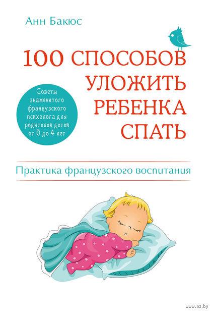 100 способов уложить ребенка спать. Эффективные советы французского психолога. Анн Бакюс
