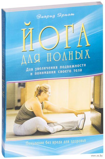 Йога для полных. Для увеличения подвижности и понимания своего тела. Зигрид Эрнст