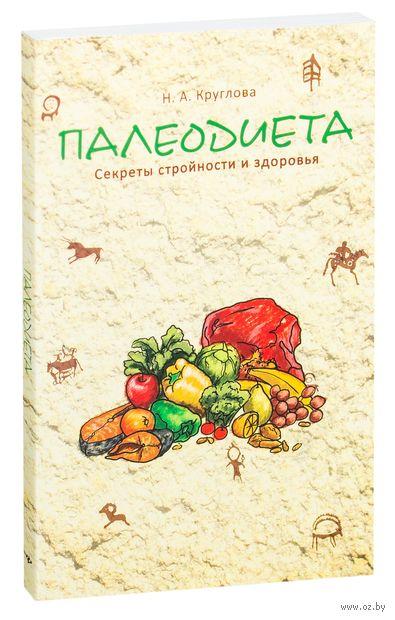 Палеодиета. Секреты стройности и здоровья (16+). Наталья Круглова