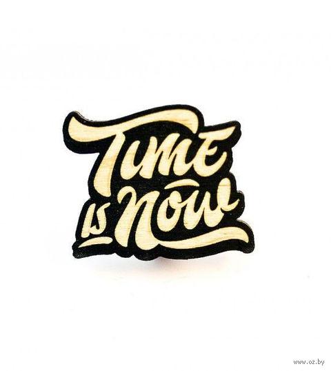 "Значок деревянный ""Time is now"" — фото, картинка"