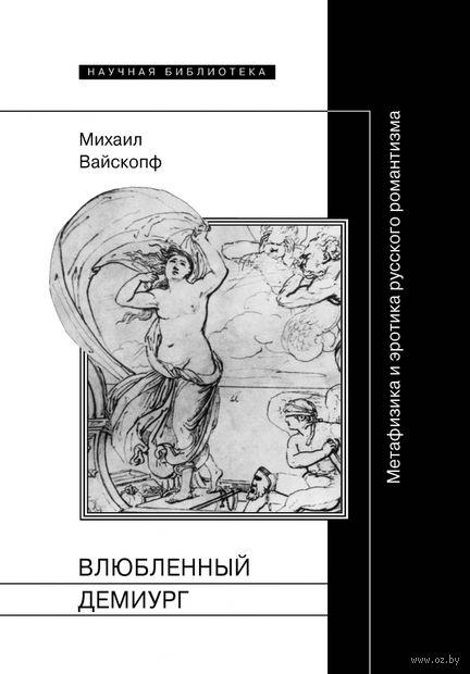 Влюбленный демиург. Метафизика и эротика русского романтизма. Михаил Вайскопф