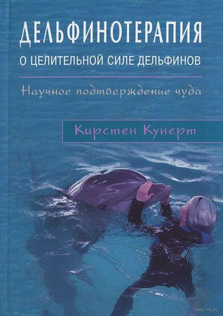 Дельфинотерапия. О целебной силе дельфинов. Научное подтверждение чуда. Кирстен Кунерт