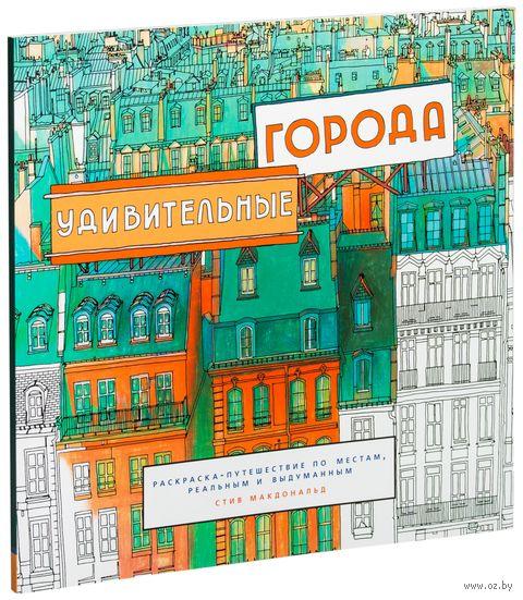 Удивительные города. Раскраска-путешествие по местам, реальным и выдуманным. Стив Макдоналд