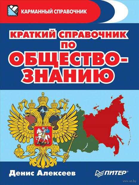Краткий справочник по обществознанию. Денис Алексеев