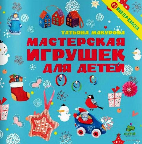 Мастерская игрушек для детей. 23 мастер-класса. Татьяна Макурова