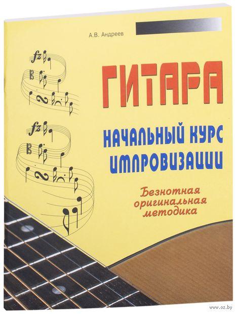Гитара. Начальный курс импровизации. Безнотная оригинальная методика. Александр Андреев