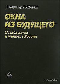 Окна из будущего. Судьба науки и ученых в России. Владимир Губарев