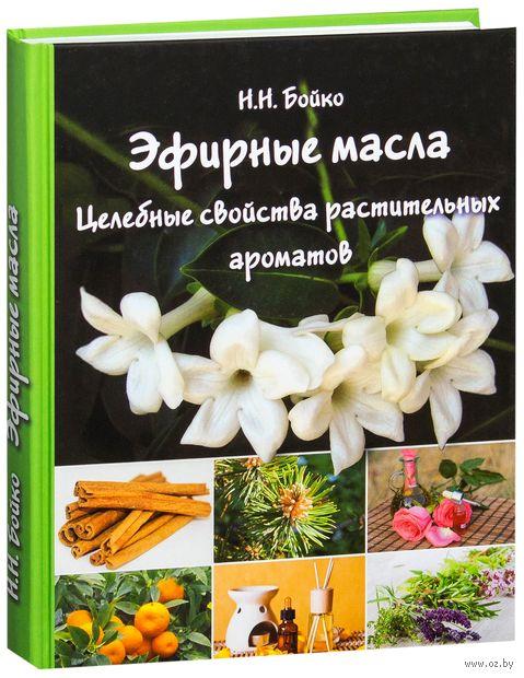 Эфирные масла. Целебные свойства растительных ароматов. Н. Бойко