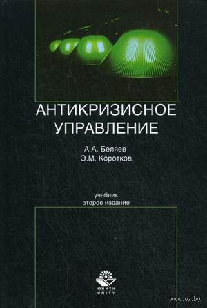 Антикризисное управление. Эдуард Коротков, Алексей Беляев