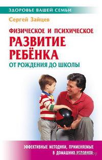 Физическое и психическое развитие ребенка от рождения до школы. Сергей Зайцев