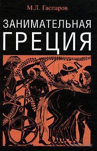 Занимательная Греция. Рассказы о древнегреческой культуре. Михаил Гаспаров