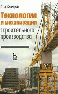 Технология и механизация строительного производства. Борис Белецкий